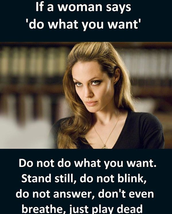 Name:  if-a-woman-says-do-what-you-want-relationship-meme.jpg Views: 548 Size:  65.4 KB